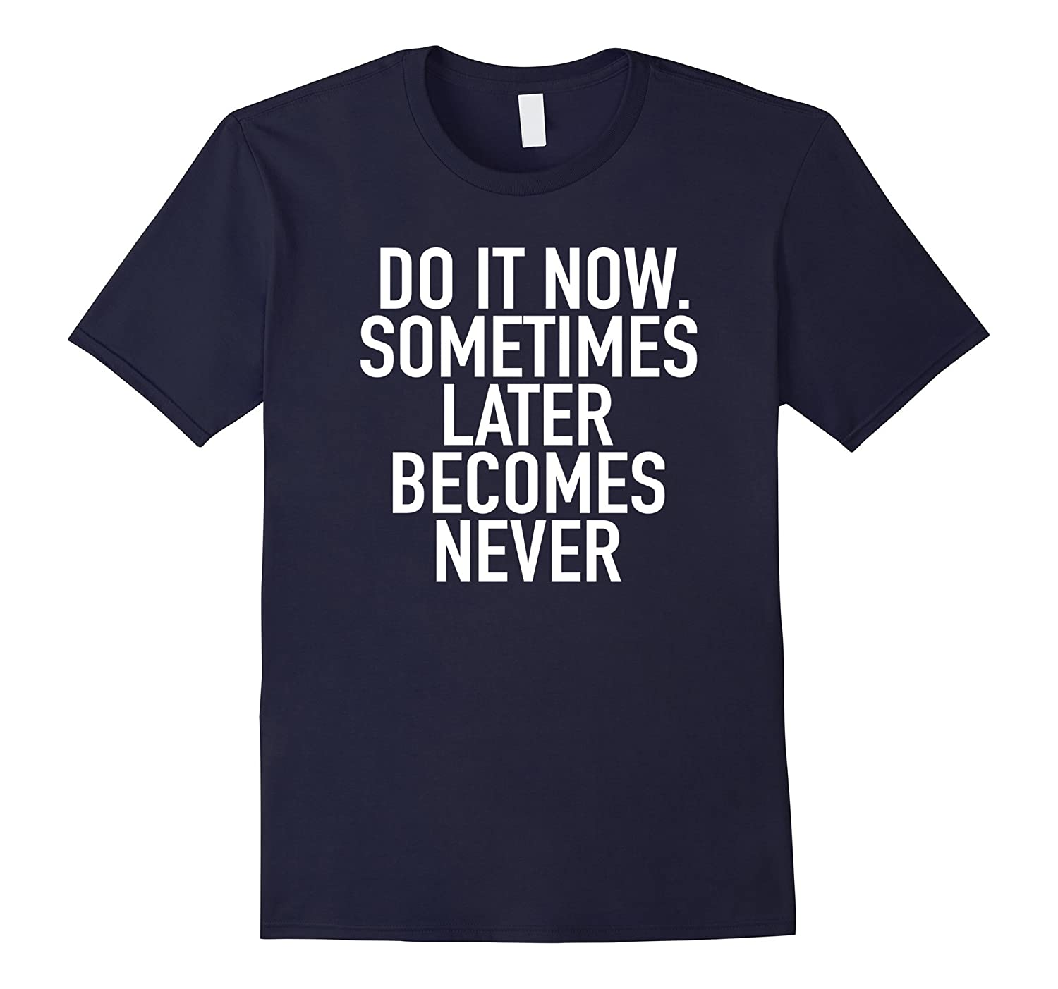 Do It Now. Sometimes Later Becomes Never - Quote T-Shirt-TH