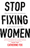 Stop Fixing Women: Why building fairer workplaces is everybody's business