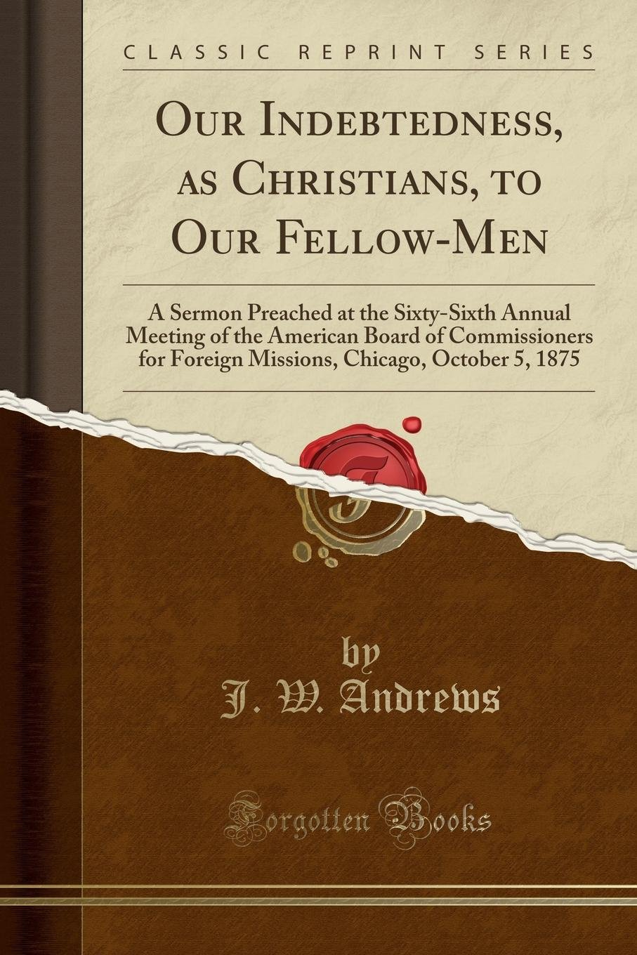 Read Online Our Indebtedness, as Christians, to Our Fellow-Men: A Sermon Preached at the Sixty-Sixth Annual Meeting of the American Board of Commissioners for ... Chicago, October 5, 1875 (Classic Reprint) pdf