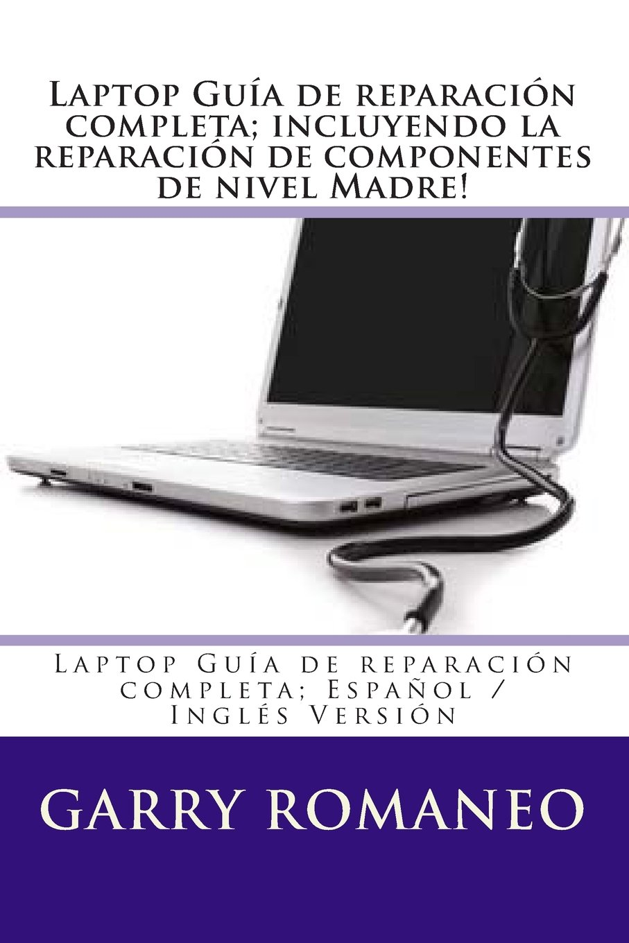 Laptop Guía de reparación completa; Español / Inglés Versión (Spanish and English Edition) (9781470043452): Garry Romaneo: Books