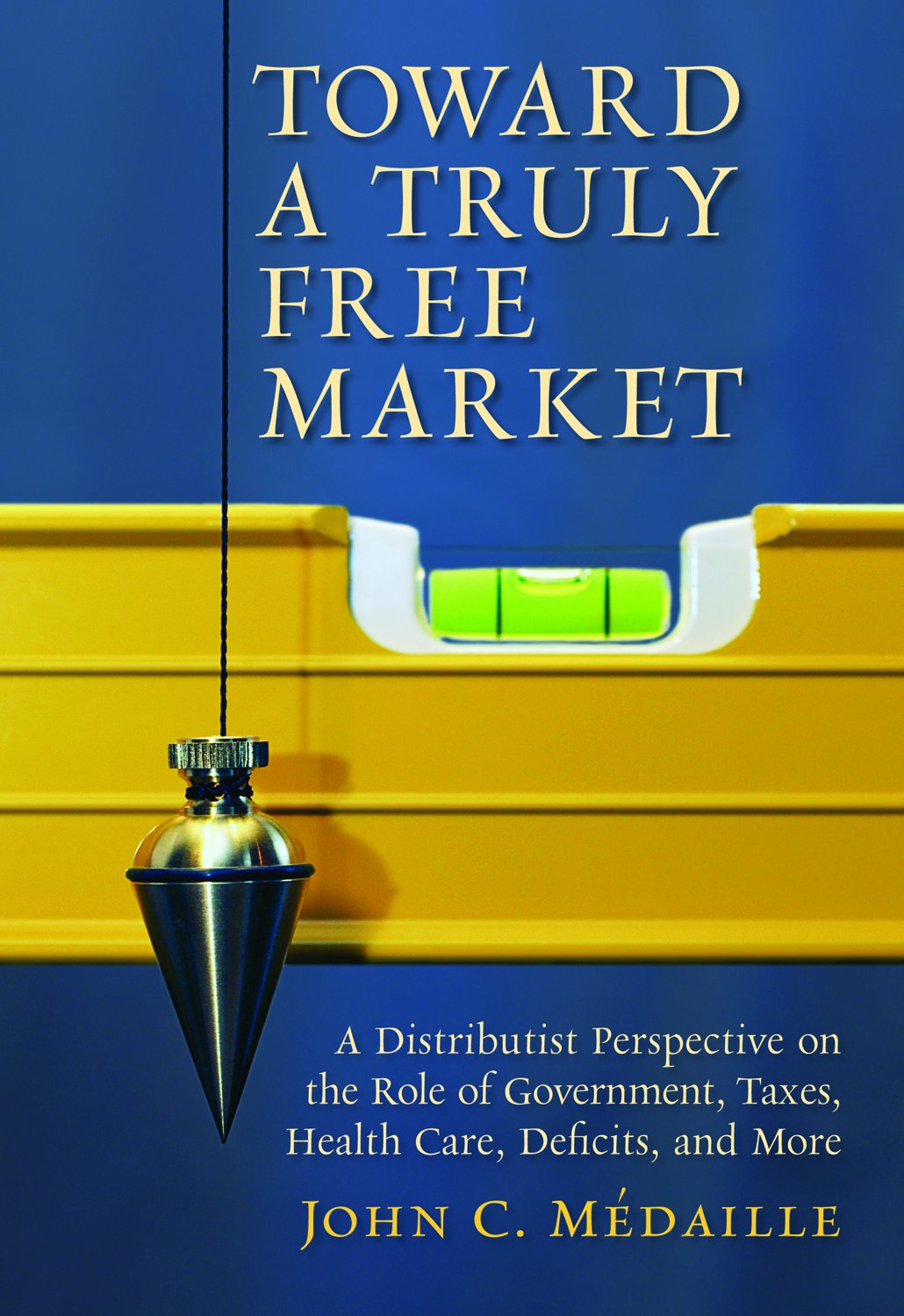 Toward a Truly Free Market: A Distributist Perspective on the Role of Government, Taxes, Health Care, Deficits, and More (Culture of Enterprise)