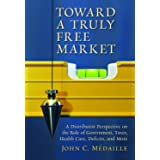 Toward a Truly Free Market: A Distributist Perspective on the Role of Government, Taxes, Health Care, Deficits, and More (Cul