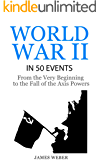 World War 2: World War II in 50 Events: From the Very Beginning to the Fall of the Axis Powers (War Books, World War 2 Books, War History) (History in 50 Events Series Book 4)