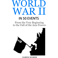 World War 2: World War II in 50 Events: From the Very Beginning to the Fall of the Axis Powers (War Books, World War 2 Books, War History) (History in 50 Events Series Book 4) (English Edition)