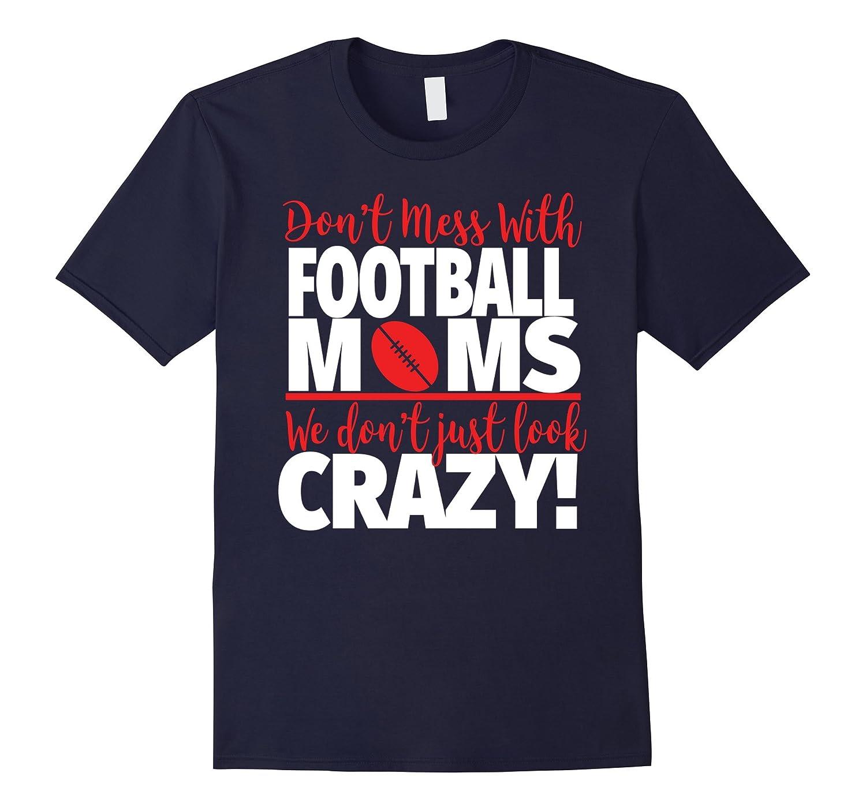 Crazy Football Mom T-Shirt - We Dont Just Look Crazy-PL