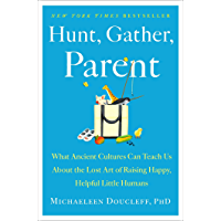 Hunt, Gather, Parent: What Ancient Cultures Can Teach Us About the Lost Art of Raising Happy, Helpful Little Humans…