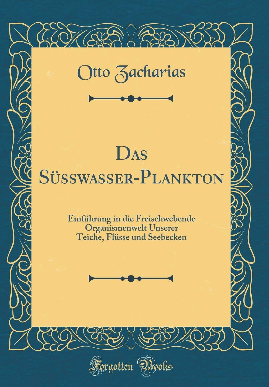 Das Süsswasser-Plankton: Einführung in die Freischwebende Organismenwelt Unserer Teiche, Flüsse und Seebecken (Classic Reprint)