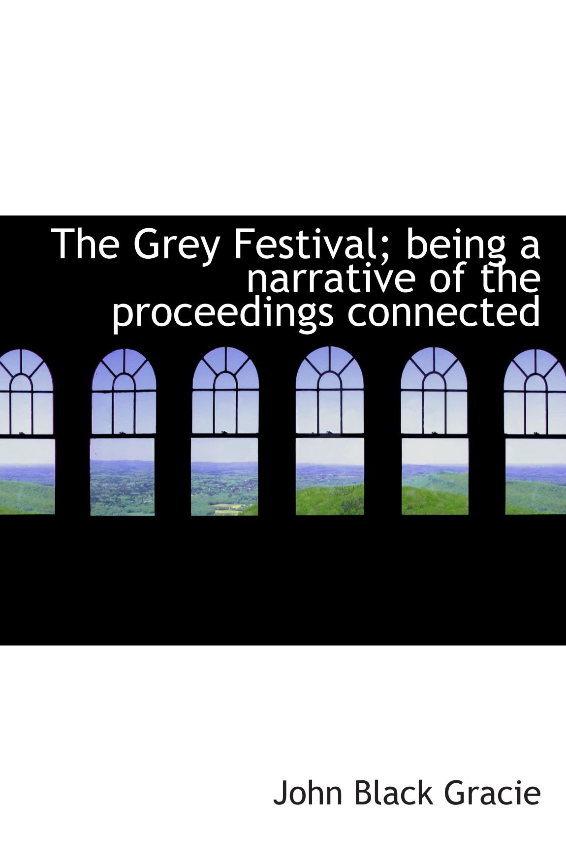 The Grey Festival; being a narrative of the proceedings connected ebook