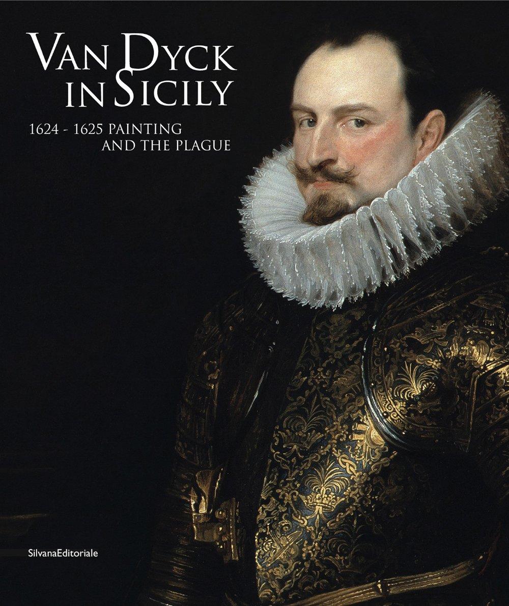 Van Dyck in Sicily 1624-1625. Painting and the plague. Ediz. illustrata