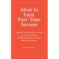 Ideas to Earn Part-Time Income (3 Book Bundle): Freelancing, Selling on eBay, or using Google Affiliate Method to Earn…