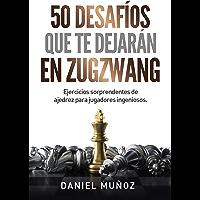 50 desafíos que te dejarán en zugzwang: Ejercicios sorprendentes de ajedrez para jugadores ingeniosos (Spanish Edition)