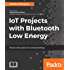 IoT Projects with Bluetooth Low Energy: Harness the power of connected things