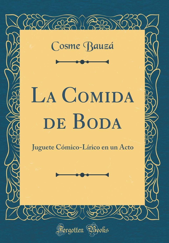 La Comida de Boda: Juguete Cómico-Lírico En Un Acto (Classic Reprint) (Spanish Edition): Cosme Bauza: 9780332624594: Amazon.com: Books
