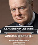 WINSTON CHURCHILL: LEADERSHIP LESSONS: The remarkable teachings from the Last Lion! This giant of the ages can have a lasting impact on your life. (Business Action Guides Book 4) (English Edition)