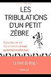 Les tribulations d'un petit zèbre: Episodes de vie d'une famille à haut potentiel intellectuel - Le livre du blog !
