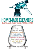 Homemade Cleaners: Quick-and-Easy, Toxin-Free Recipes to Replace Your Kitchen Cleaner, Bathroom Disinfectant, Laundry…
