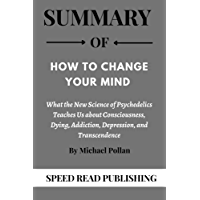 Summary OF How to Change Your Mind By Michael Pollan: What the New Science of Psychedelics Teaches Us about…
