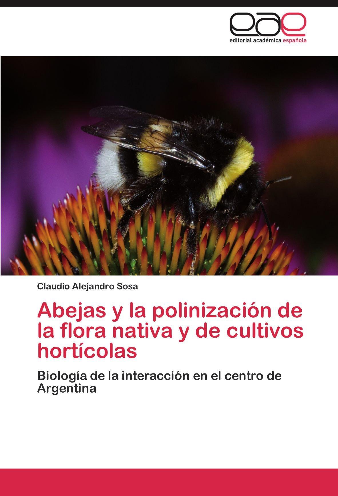 Abejas y la polinización de la flora nativa y de cultivos hortícolas: Biología de la interacción en el centro de Argentina: Amazon.es: Sosa, Claudio Alejandro: Libros