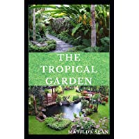 THE TROPICAL GARDEN: Guides on how to plan, plant and maintain a Tropical garden