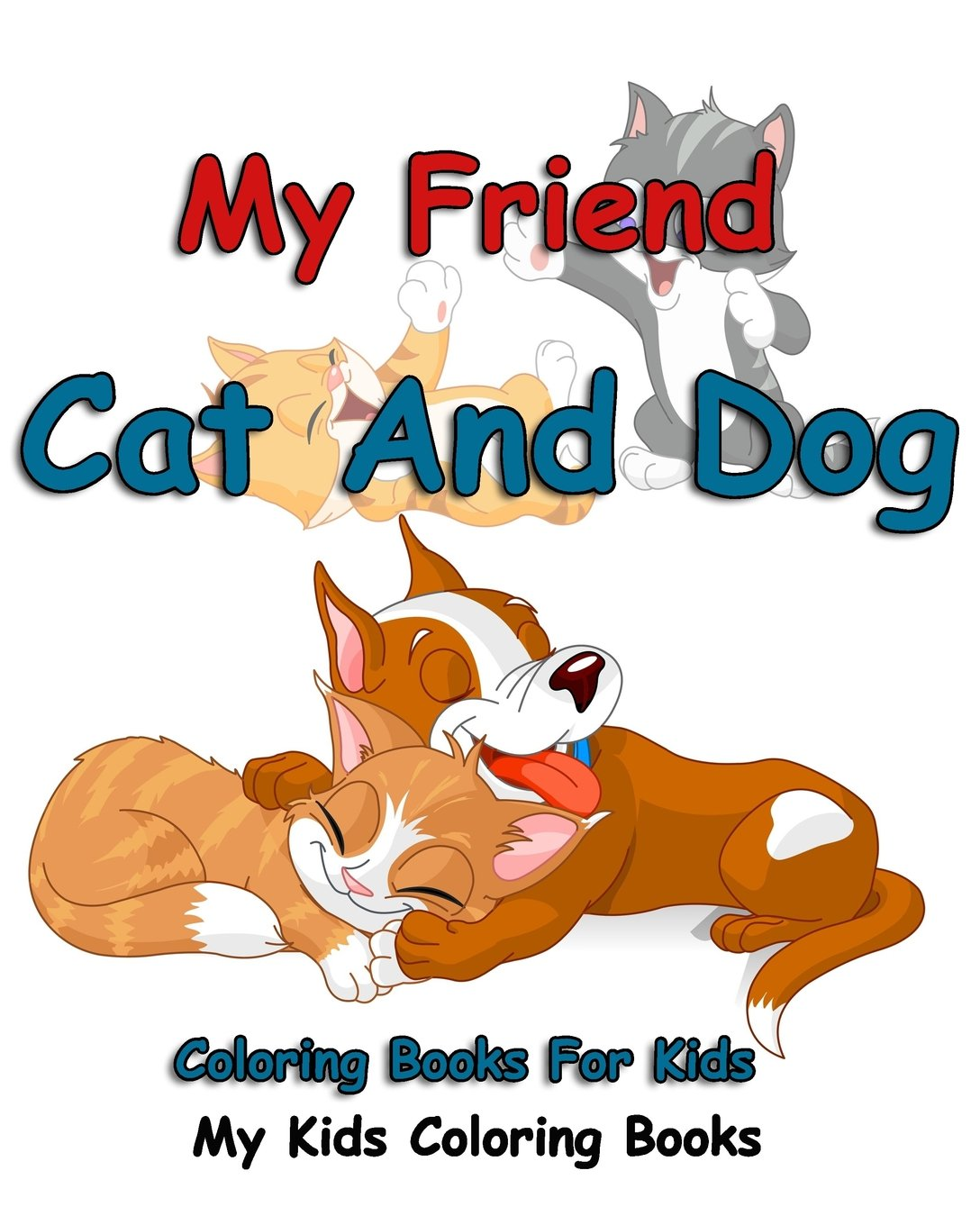 My Friend : Cat And Dog Coloring Books For Kids: Colorful Cats : Stress Relieving Cat Designs : My Kids Coloring Books (Volume 1) ebook