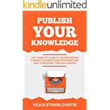Publish Your Knowledge: The Complete Guide to Crowdfunding a Nonfiction Book on Kickstarter and Self-Publishing through Amazo