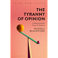 The Tyranny of Opinion: Conformity and the Future of Liberalism (Think Now)