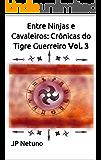 Entre Ninjas e Cavaleiros: Crônicas do Tigre Guerreiro Vol. 3