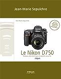 Le Nikon D750: Le Nikon D750 - Réglages, tests techniques et objectifs conseillés (inclus 90 tests d'objectifs Niko
