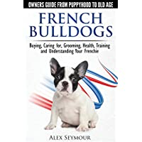 French Bulldogs - Owners Guide from Puppy to Old Age. Buying, Caring For, Grooming, Health, Training and Understanding Your Frenchie
