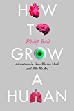 How to Grow a Human: Adventures in How We Are Made and Who We Are