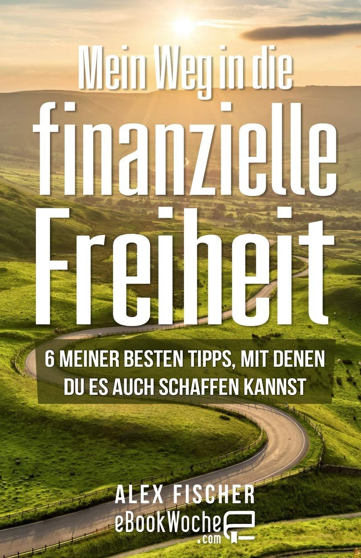 Mein Weg in die finanzielle Freiheit: 6 meiner besten Tipps, mit denen du es auch schaffen kannst Taschenbuch – 20. August 2018 Alex Fischer eBookWoche 1725982714 NON-CLASSIFIABLE