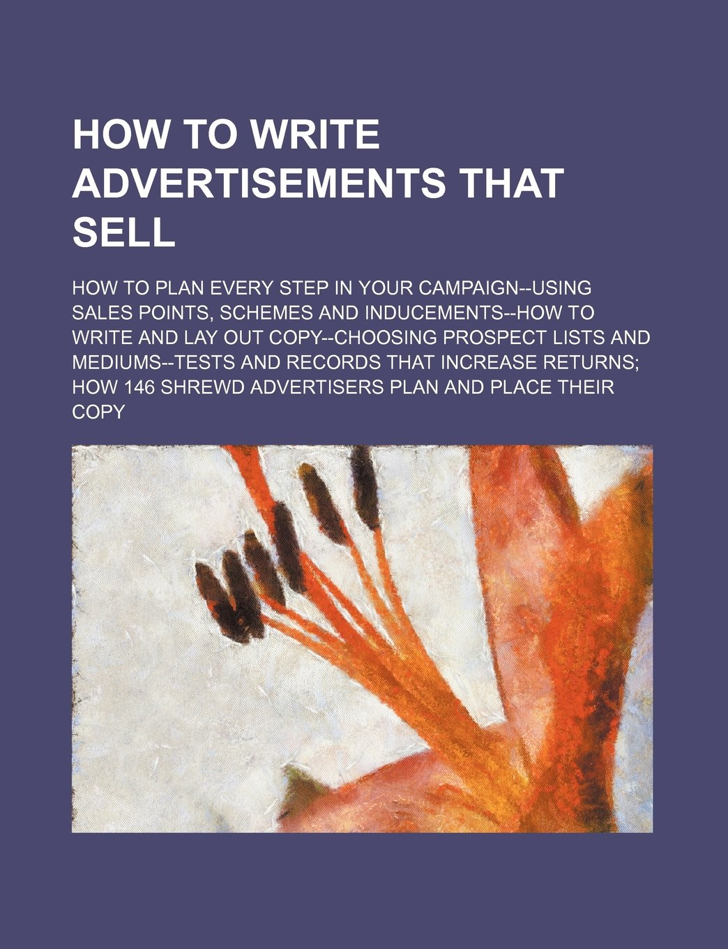 Read Online How to Write Advertisements That Sell; How to Plan Every Step in Your Campaign--Using Sales Points, Schemes and Inducements--How to Write and Lay Out pdf