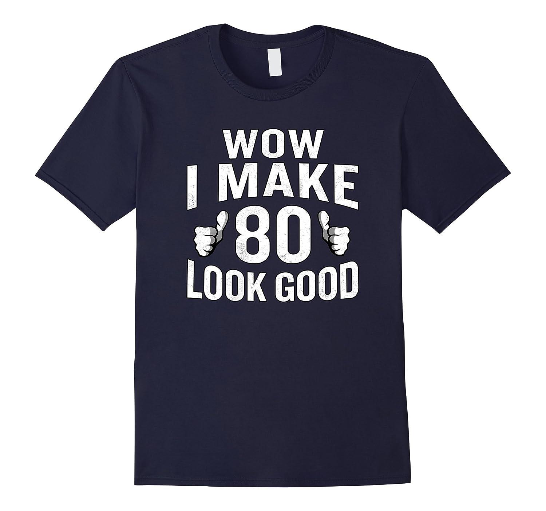 Wow I Make 80 Look Good T-Shirt 80th Birthday Gift-Vaci