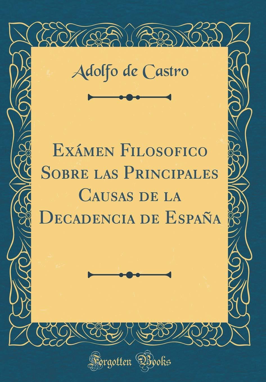 Exámen Filosofico Sobre las Principales Causas de la Decadencia de España Classic Reprint: Amazon.es: Castro, Adolfo de: Libros