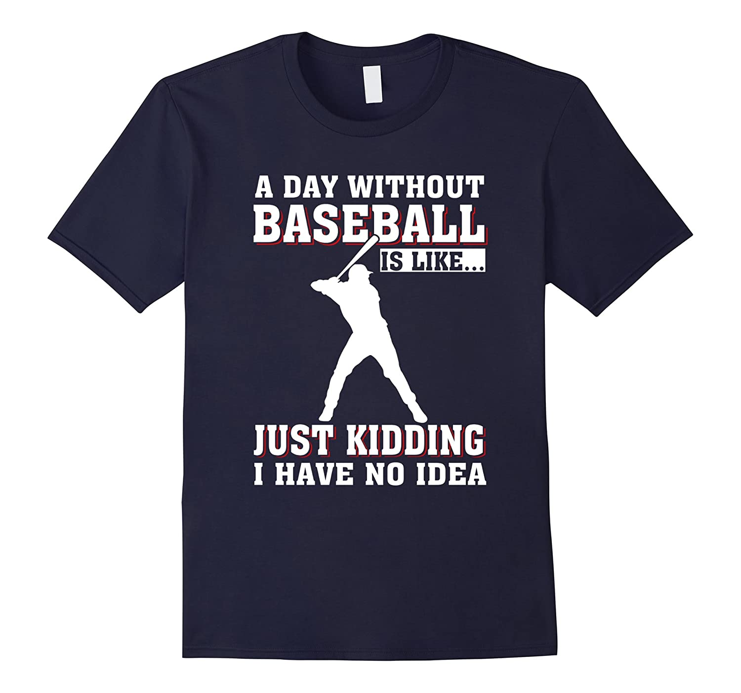 A Day Without Baseball Is like Just Kidding T_Shirt-BN