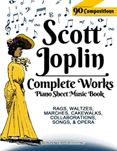 Scott Joplin Piano Sheet Music Book - Complete Works: 90 Compositions - Rags, Waltzes, Marches, Cakewalks, Collaborations, Songs, Opera - Includes ... etc. (Sheet Music for Piano) (Volume 1)