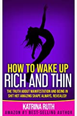 How to Wake Up Rich and Thin: The Truth About Manifestation and Being in Shit Hot Amazing Shape Always, Revealed! Kindle Edition