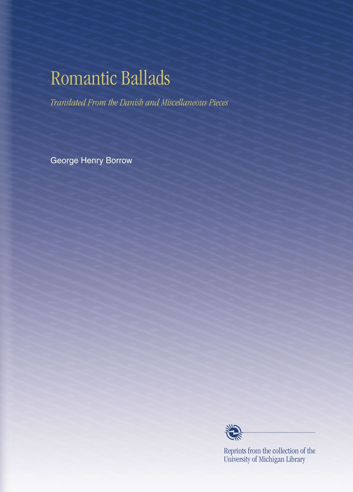 Romantic Ballads: Translated From the Danish and Miscellaneous Pieces by University of Michigan Library