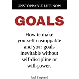 Unstoppable Life Now: Goals: How to make yourself unstoppable and your goals inevitable without self-discipline or will-power