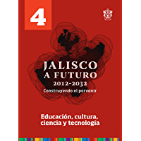 Tomo 4. Educación, cultura, ciencia y tecnología (Jalisco a futuro 2012-2032. Construyendo el porvenir)