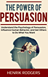 The Power of Persuasion: Understand the Psychology of Persuasion, Influence Human Behavior, and Get Others to Do What You Want