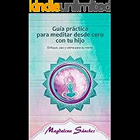 Guía práctica para meditar desde cero con tu hijo: Enfoque, paz y calma para su mente