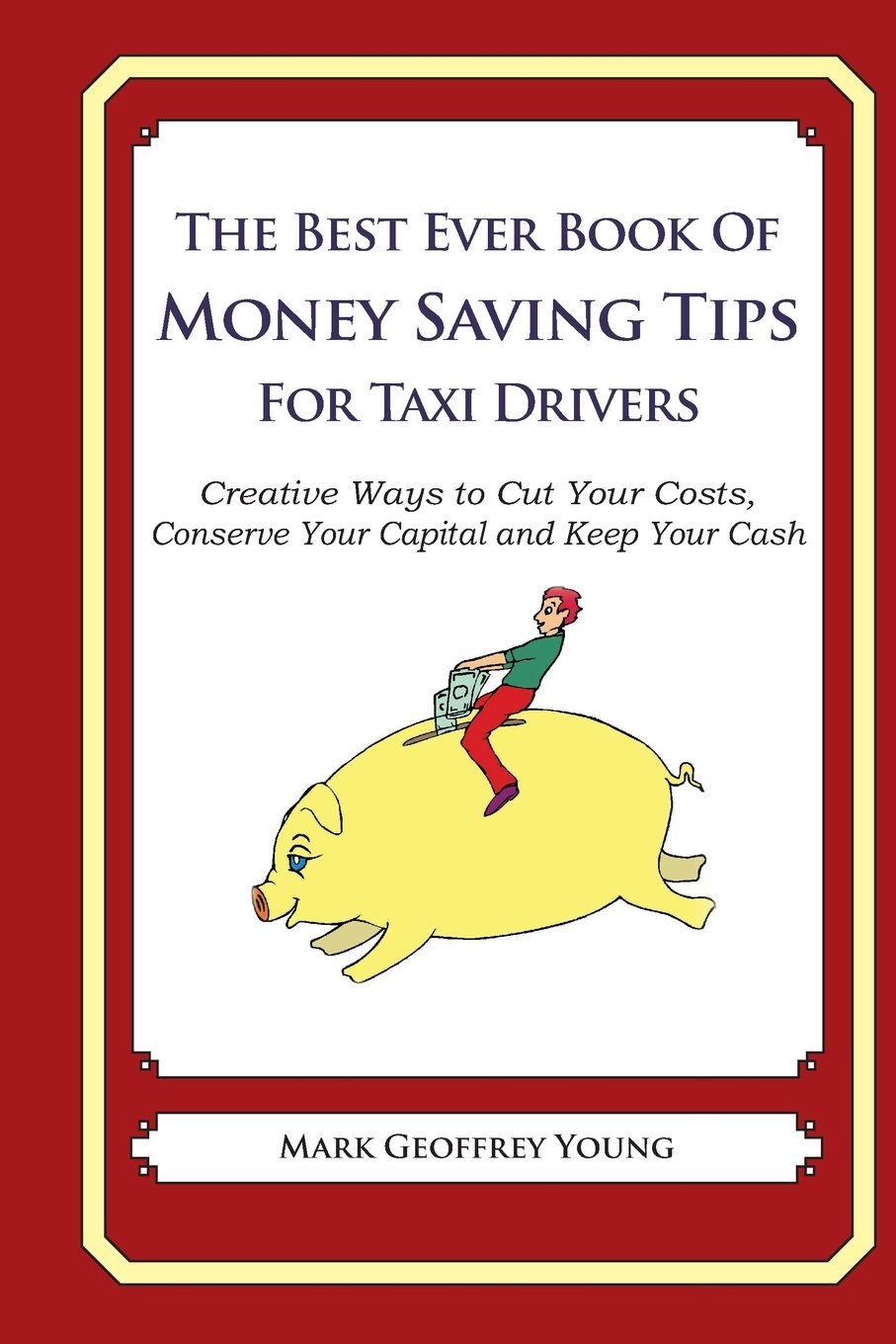 The Best Ever Book of Money Saving Tips for Taxi Drivers: Creative Ways to Cut Your Costs,  Conserve Your Capital And Keep Your Cash ebook