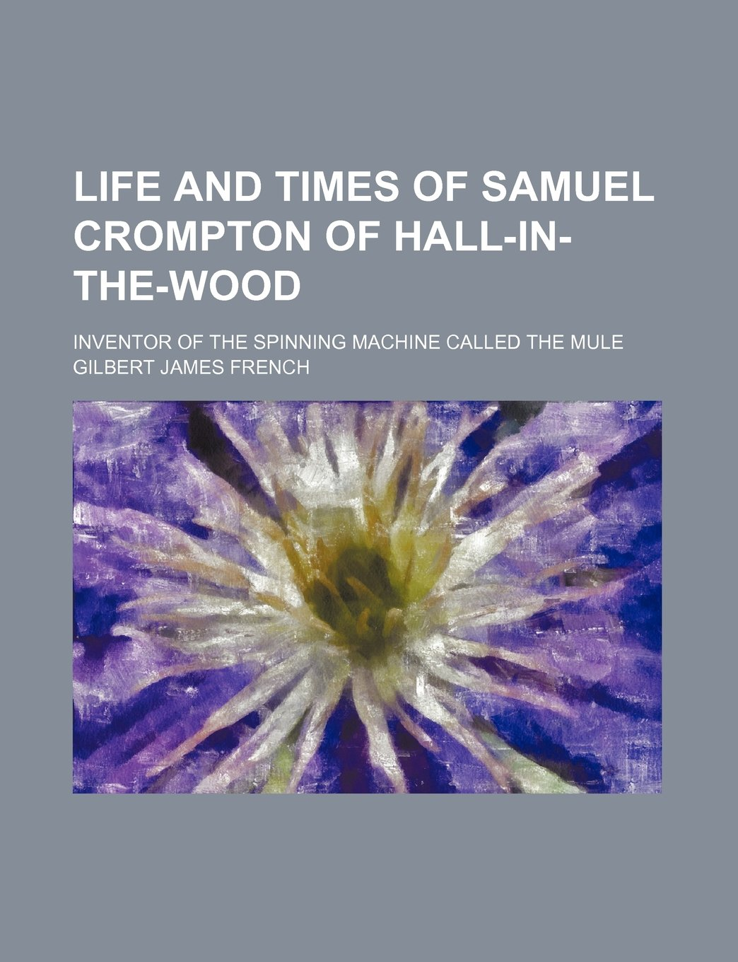 Life and Times of Samuel Crompton of Hall-In-The-Wood; Inventor of ...