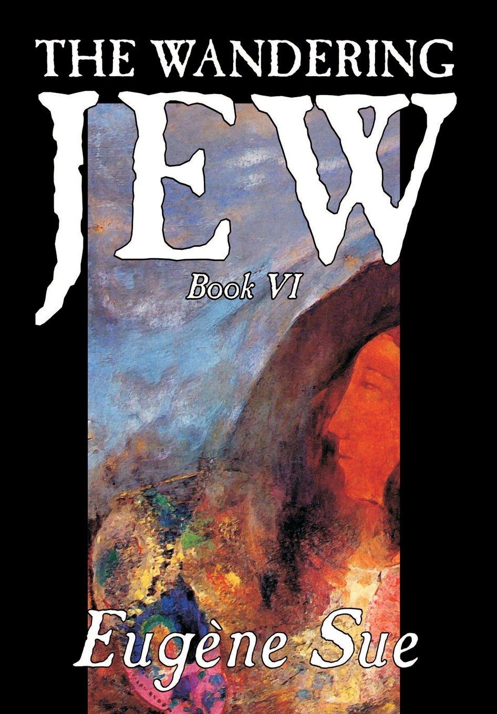 The Wandering Jew, Book VI of XI by Eugene Sue, Fiction, Fantasy, Horror, Fairy Tales, Folk Tales, Legends & Mythology PDF