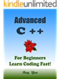 Advanced C++: For Beginners, Learn Coding Fast! C Plus Plus Programming Language Crash Course, Reference Quick Start Tutorial Book with Hands-On Projects, ... Ultimate Beginner's Guide! (English Edition)