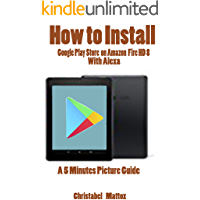 HOW TO INSTALL GOOGLE PLAY STORE ON AMAZON FIRE HD 8 WITH ALEXA: A 5 MINUTES PICTURE GUIDE (English Edition)