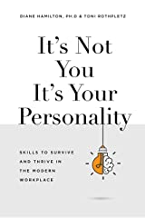 It's Not You It's Your Personality:  Skills to Survive and Thrive in the Modern Workplace Kindle Edition