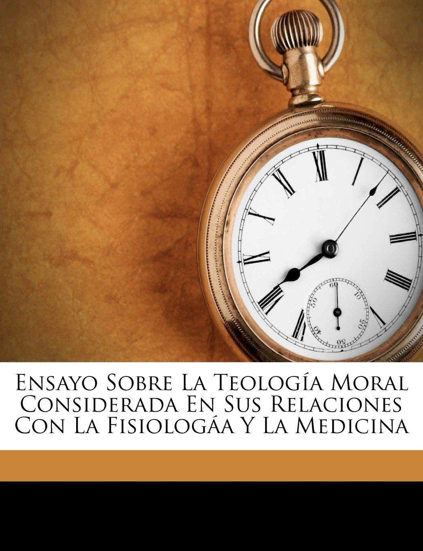 Ensayo Sobre La Teología Moral Considerada En Sus Relaciones Con La Fisiologáa Y La Medicina (Spanish Edition) ebook