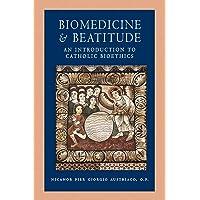 Biomedicine and Beatitude: An Introduction to Catholic Bioethics (Catholic Moral...